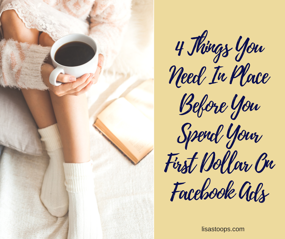 4 Things You Need In Place Before You Spend Your First Dollar On Facebook Ads